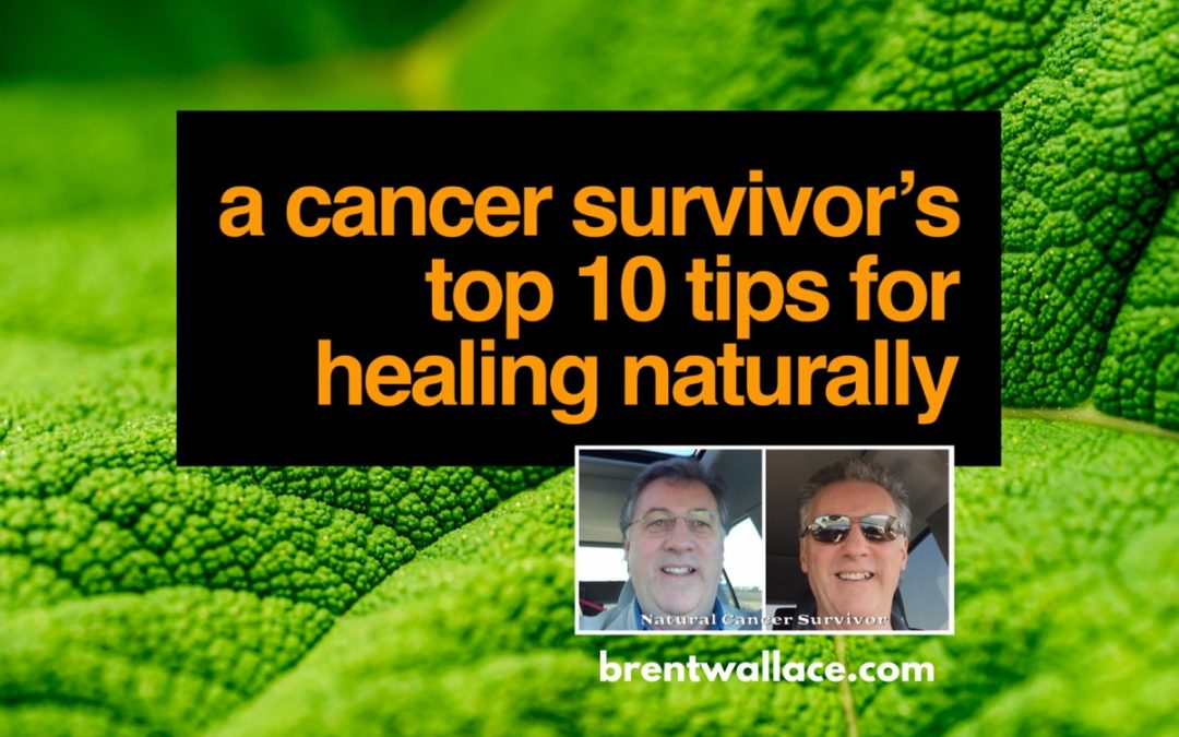 A Cancer Survivors Top 10 Tips for Healing Naturally